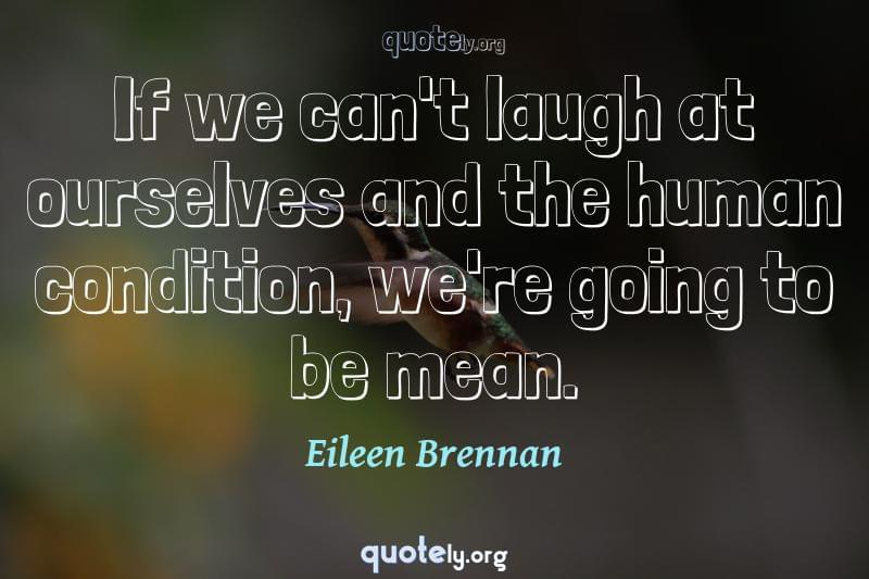 If we can't laugh at ourselves and the human condition, we're going to be mean. by Eileen Brennan