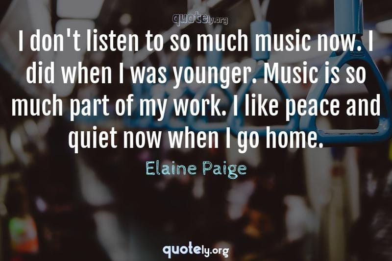 I don't listen to so much music now. I did when I was younger. Music is so much part of my work. I like peace and quiet now when I go home. by Elaine Paige