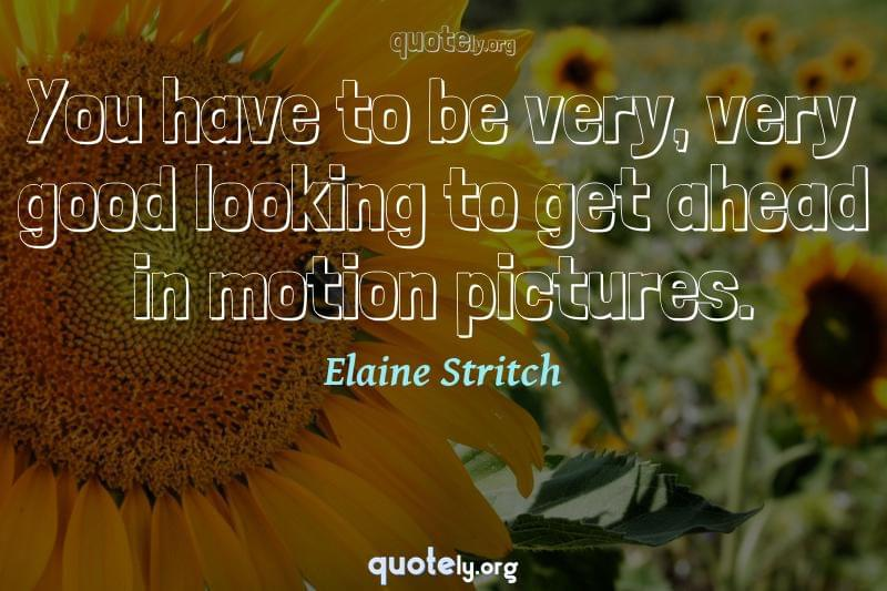 You have to be very, very good looking to get ahead in motion pictures. by Elaine Stritch