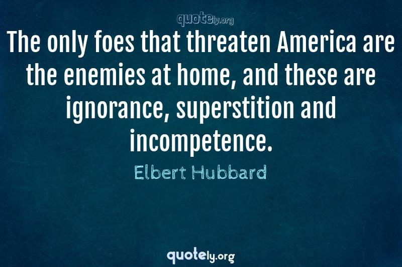 The only foes that threaten America are the enemies at home, and these are ignorance, superstition and incompetence. by Elbert Hubbard