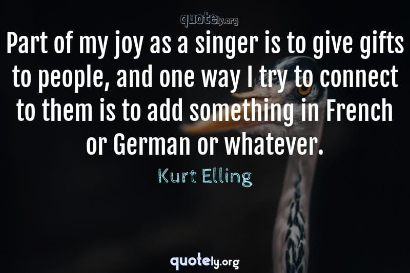 Part of my joy as a singer is to give gifts to people, and one way I try to connect to them is to add something in French or German or whatever. by Kurt Elling