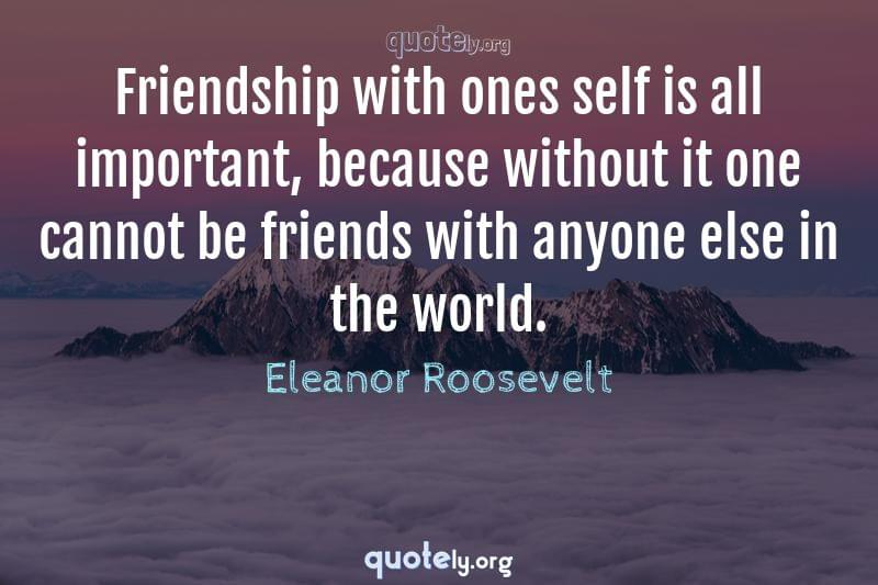 Friendship with ones self is all important, because without it one cannot be friends with anyone else in the world. by Eleanor Roosevelt