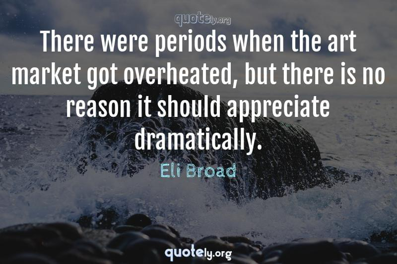 There were periods when the art market got overheated, but there is no reason it should appreciate dramatically. by Eli Broad