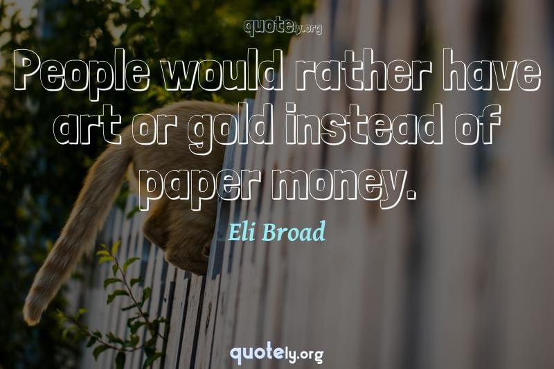 People would rather have art or gold instead of paper money. by Eli Broad