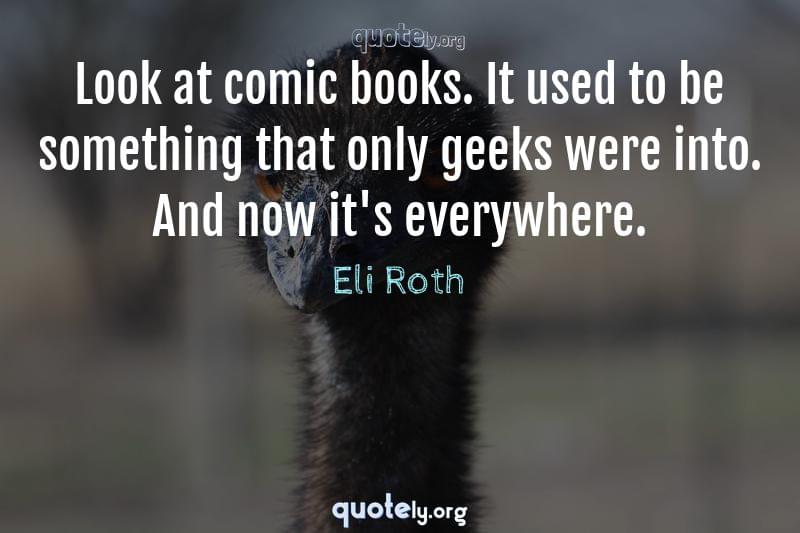 Look at comic books. It used to be something that only geeks were into. And now it's everywhere. by Eli Roth