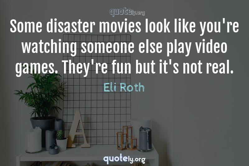 Some disaster movies look like you're watching someone else play video games. They're fun but it's not real. by Eli Roth