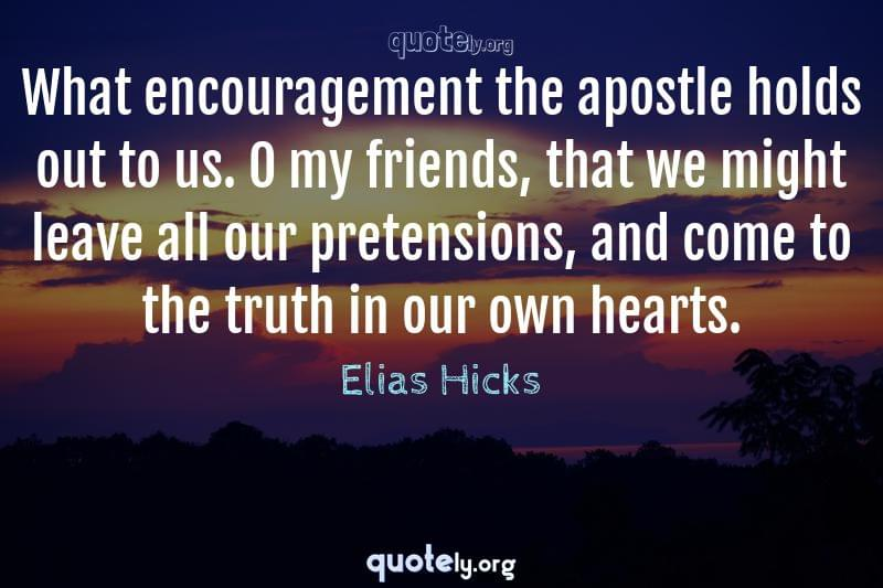 What encouragement the apostle holds out to us. O my friends, that we might leave all our pretensions, and come to the truth in our own hearts. by Elias Hicks