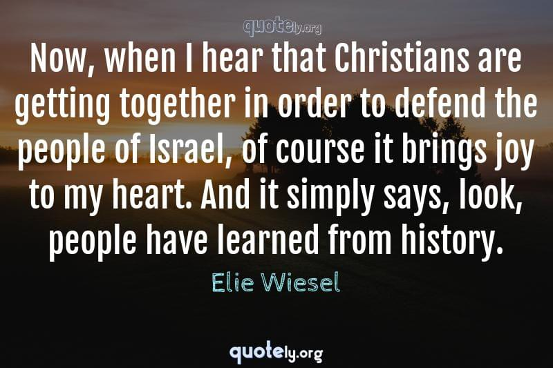Now, when I hear that Christians are getting together in order to defend the people of Israel, of course it brings joy to my heart. And it simply says, look, people have learned from history. by Elie Wiesel