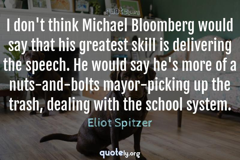 I don't think Michael Bloomberg would say that his greatest skill is delivering the speech. He would say he's more of a nuts-and-bolts mayor-picking up the trash, dealing with the school system. by Eliot Spitzer