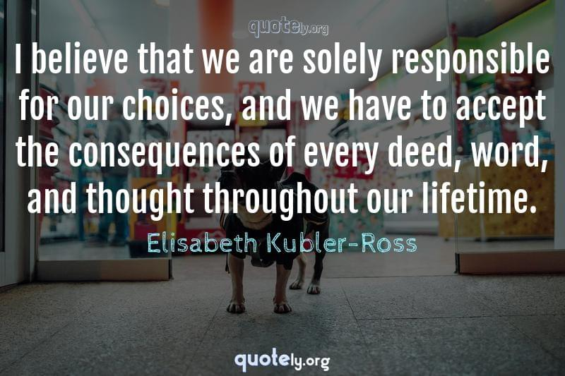 I believe that we are solely responsible for our choices, and we have to accept the consequences of every deed, word, and thought throughout our lifetime. by Elisabeth Kubler-Ross