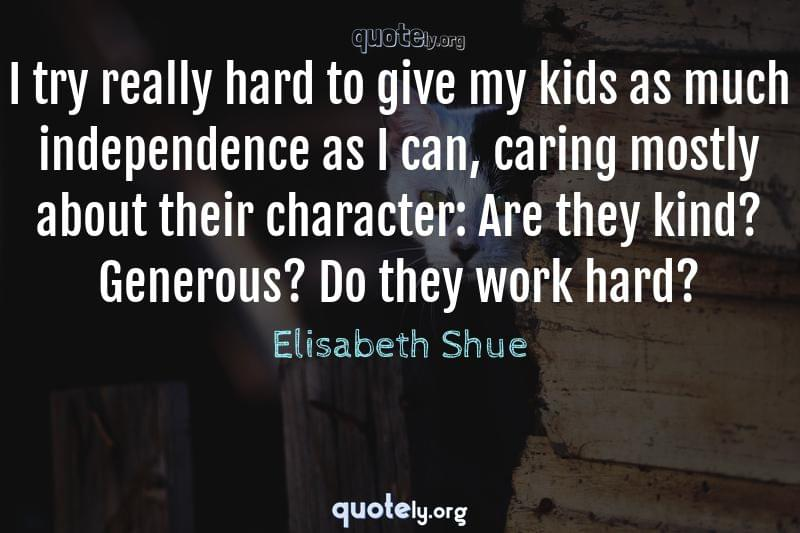 I try really hard to give my kids as much independence as I can, caring mostly about their character: Are they kind? Generous? Do they work hard? by Elisabeth Shue