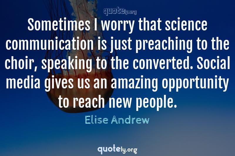 Sometimes I worry that science communication is just preaching to the choir, speaking to the converted. Social media gives us an amazing opportunity to reach new people. by Elise Andrew