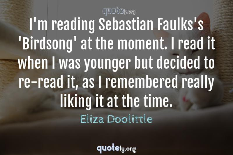 I'm reading Sebastian Faulks's 'Birdsong' at the moment. I read it when I was younger but decided to re-read it, as I remembered really liking it at the time. by Eliza Doolittle
