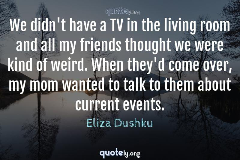 We didn't have a TV in the living room and all my friends thought we were kind of weird. When they'd come over, my mom wanted to talk to them about current events. by Eliza Dushku
