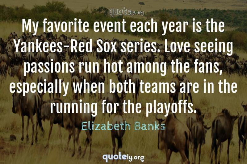 My favorite event each year is the Yankees-Red Sox series. Love seeing passions run hot among the fans, especially when both teams are in the running for the playoffs. by Elizabeth Banks