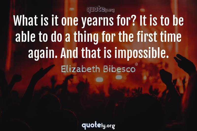 What is it one yearns for? It is to be able to do a thing for the first time again. And that is impossible. by Elizabeth Bibesco