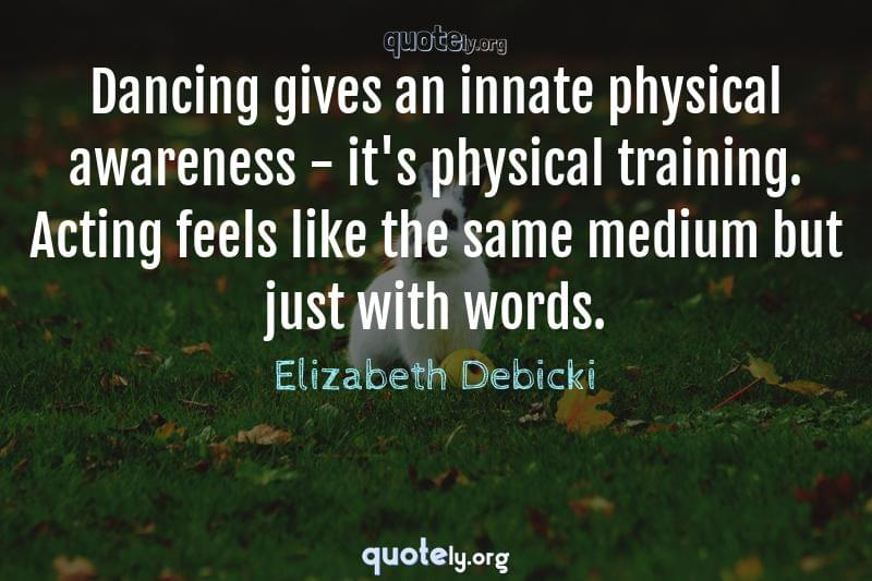Dancing gives an innate physical awareness - it's physical training. Acting feels like the same medium but just with words. by Elizabeth Debicki