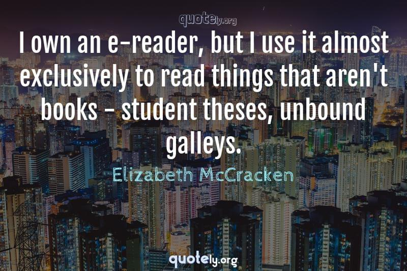 I own an e-reader, but I use it almost exclusively to read things that aren't books - student theses, unbound galleys. by Elizabeth McCracken