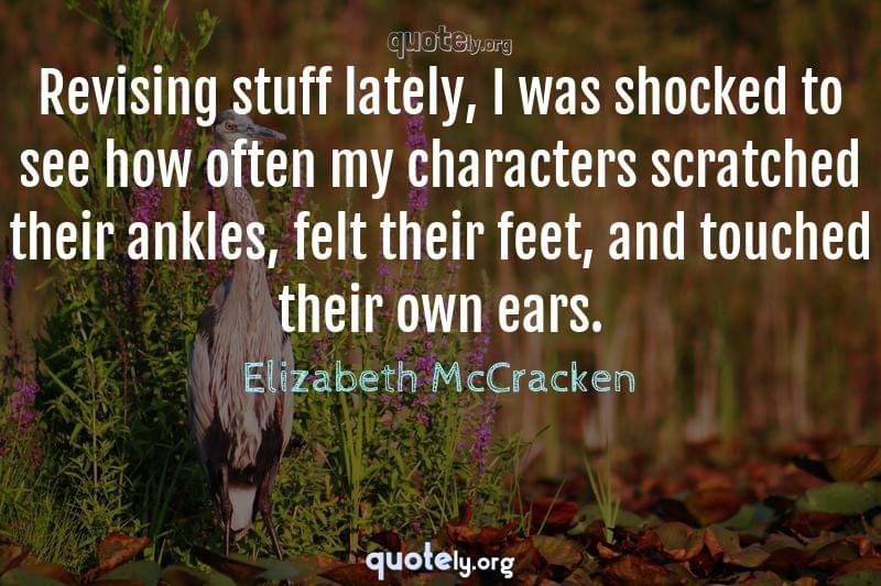 Revising stuff lately, I was shocked to see how often my characters scratched their ankles, felt their feet, and touched their own ears. by Elizabeth McCracken