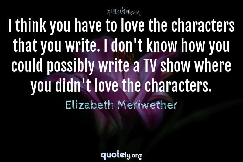 I think you have to love the characters that you write. I don't know how you could possibly write a TV show where you didn't love the characters. by Elizabeth Meriwether