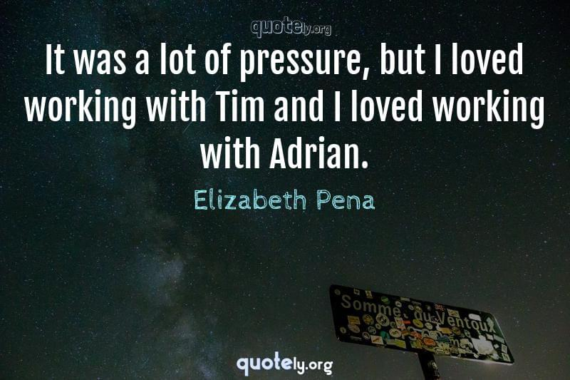 It was a lot of pressure, but I loved working with Tim and I loved working with Adrian. by Elizabeth Pena