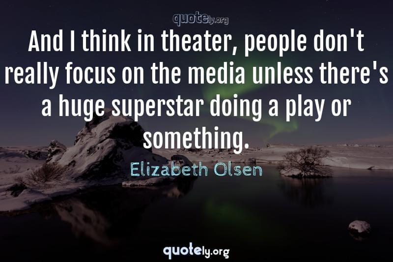 And I think in theater, people don't really focus on the media unless there's a huge superstar doing a play or something. by Elizabeth Olsen