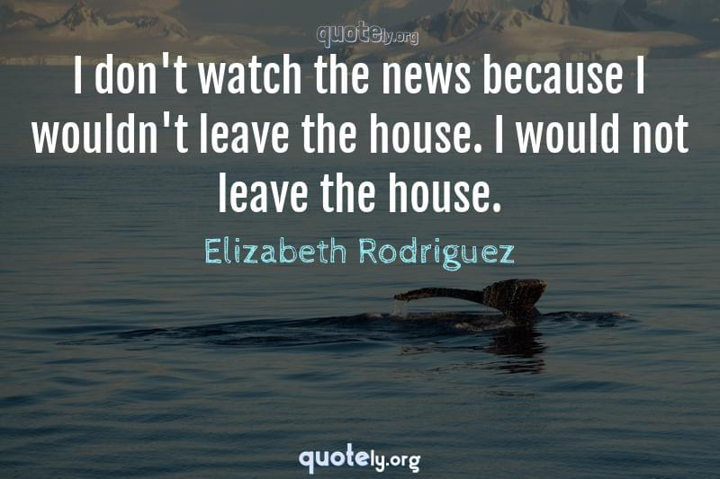 I don't watch the news because I wouldn't leave the house. I would not leave the house. by Elizabeth Rodriguez