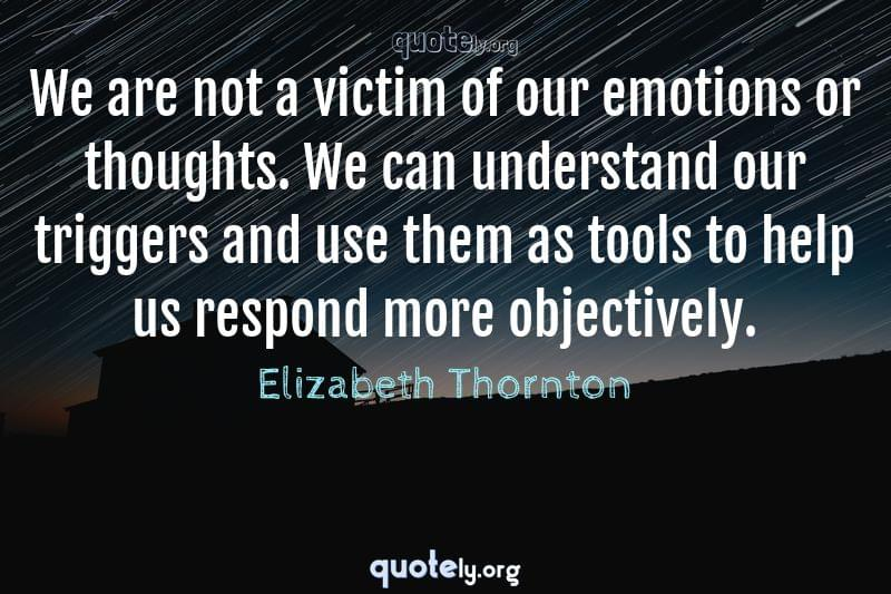 We are not a victim of our emotions or thoughts. We can understand our triggers and use them as tools to help us respond more objectively. by Elizabeth Thornton