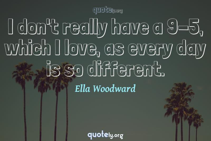 I don't really have a 9-5, which I love, as every day is so different. by Ella Woodward