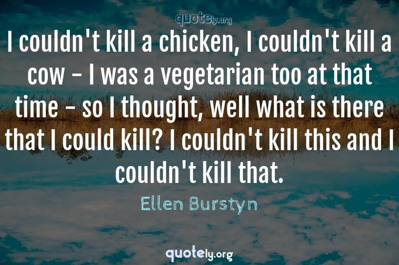 I couldn't kill a chicken, I couldn't kill a cow - I was a vegetarian too at that time - so I thought, well what is there that I could kill? I couldn't kill this and I couldn't kill that. by Ellen Burstyn