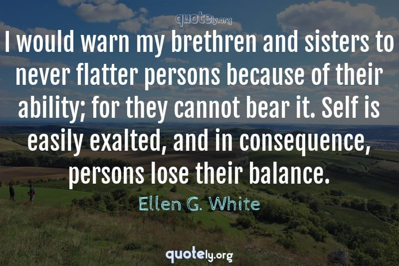 I would warn my brethren and sisters to never flatter persons because of their ability; for they cannot bear it. Self is easily exalted, and in consequence, persons lose their balance. by Ellen G. White