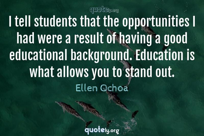 I tell students that the opportunities I had were a result of having a good educational background. Education is what allows you to stand out. by Ellen Ochoa