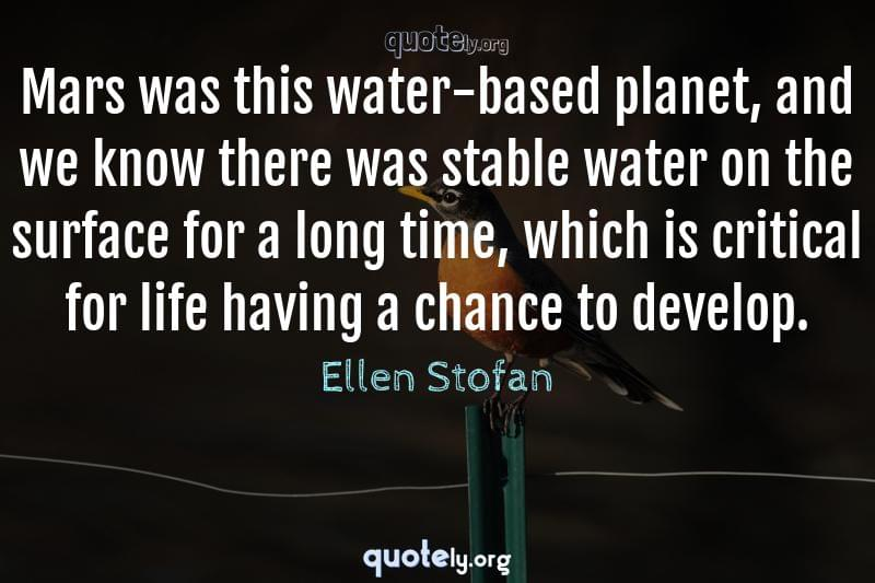Mars was this water-based planet, and we know there was stable water on the surface for a long time, which is critical for life having a chance to develop. by Ellen Stofan