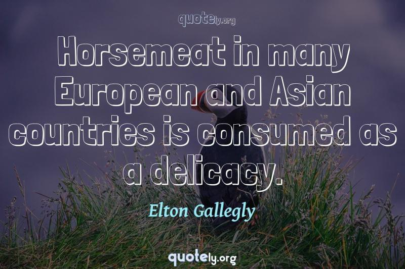 Horsemeat in many European and Asian countries is consumed as a delicacy. by Elton Gallegly