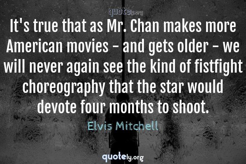 It's true that as Mr. Chan makes more American movies - and gets older - we will never again see the kind of fistfight choreography that the star would devote four months to shoot. by Elvis Mitchell