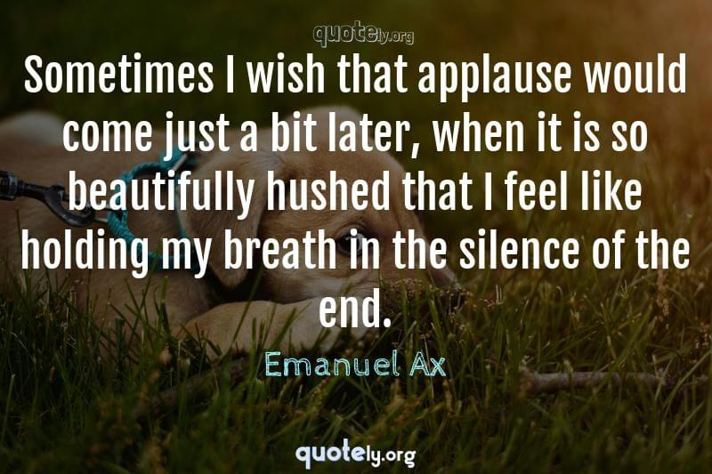 Sometimes I wish that applause would come just a bit later, when it is so beautifully hushed that I feel like holding my breath in the silence of the end. by Emanuel Ax