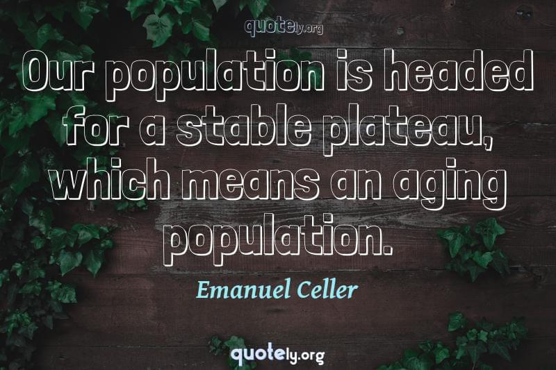 Our population is headed for a stable plateau, which means an aging population. by Emanuel Celler