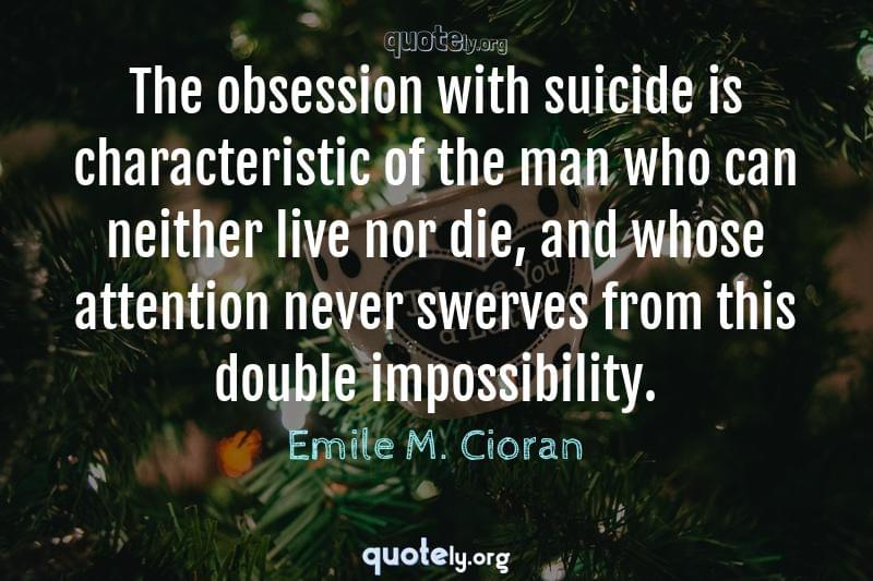 The obsession with suicide is characteristic of the man who can neither live nor die, and whose attention never swerves from this double impossibility. by Emile M. Cioran