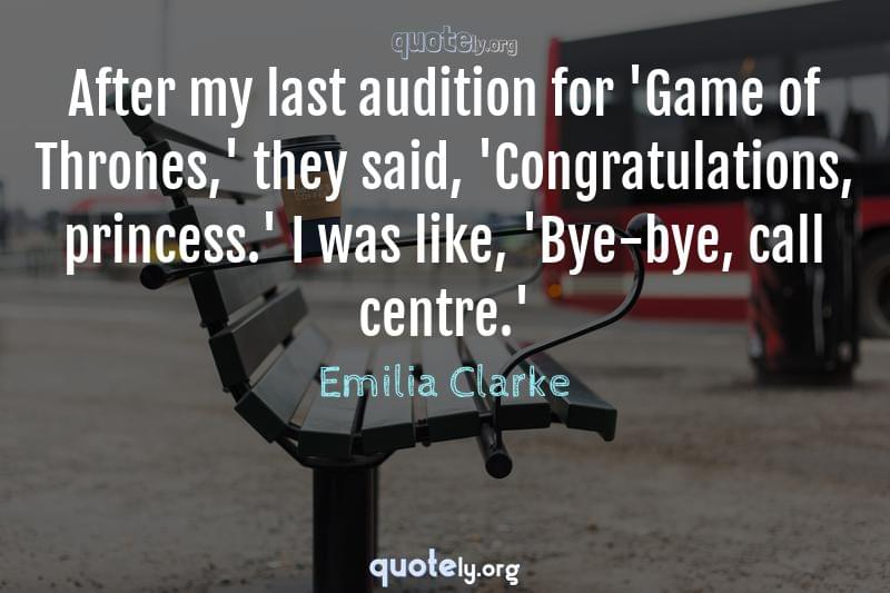 After my last audition for 'Game of Thrones,' they said, 'Congratulations, princess.' I was like, 'Bye-bye, call centre.' by Emilia Clarke