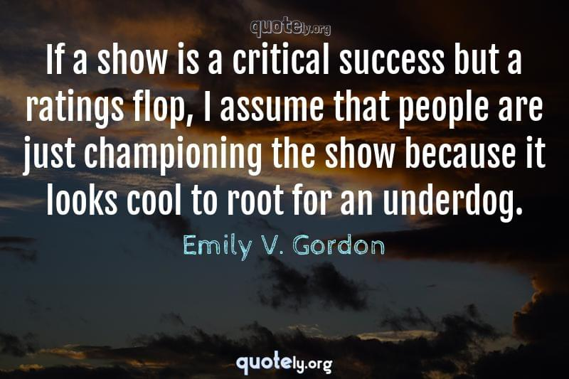If a show is a critical success but a ratings flop, I assume that people are just championing the show because it looks cool to root for an underdog. by Emily V. Gordon