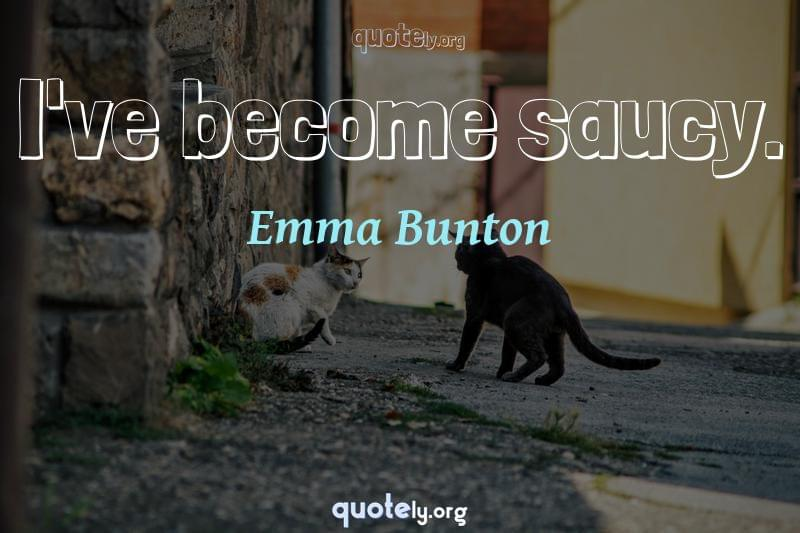 I've become saucy. by Emma Bunton