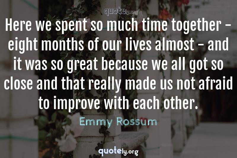 Here we spent so much time together - eight months of our lives almost - and it was so great because we all got so close and that really made us not afraid to improve with each other. by Emmy Rossum
