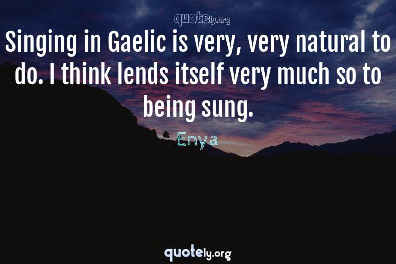 Singing in Gaelic is very, very natural to do. I think lends itself very much so to being sung. by Enya
