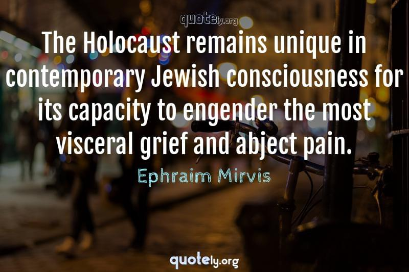 The Holocaust remains unique in contemporary Jewish consciousness for its capacity to engender the most visceral grief and abject pain. by Ephraim Mirvis