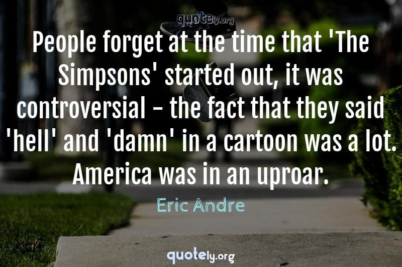 People forget at the time that 'The Simpsons' started out, it was controversial - the fact that they said 'hell' and 'damn' in a cartoon was a lot. America was in an uproar. by Eric Andre