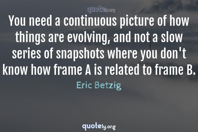 You need a continuous picture of how things are evolving, and not a slow series of snapshots where you don't know how frame A is related to frame B. by Eric Betzig