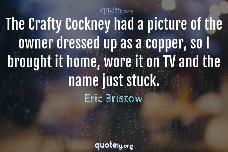 The Crafty Cockney had a picture of the owner dressed up as a copper, so I brought it home, wore it on TV and the name just stuck. by Eric Bristow