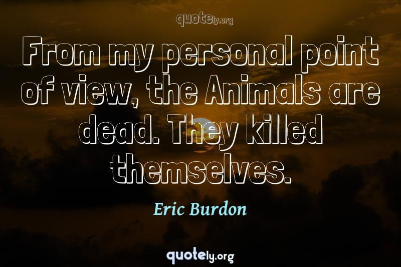 From my personal point of view, the Animals are dead. They killed themselves. by Eric Burdon