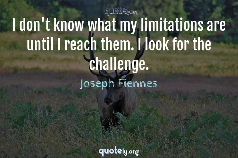 I don't know what my limitations are until I reach them. I look for the challenge. by Joseph Fiennes