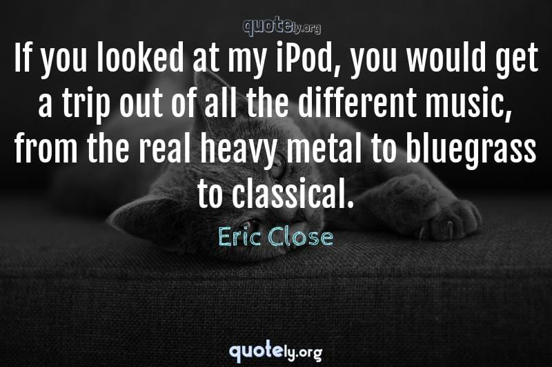 If you looked at my iPod, you would get a trip out of all the different music, from the real heavy metal to bluegrass to classical. by Eric Close